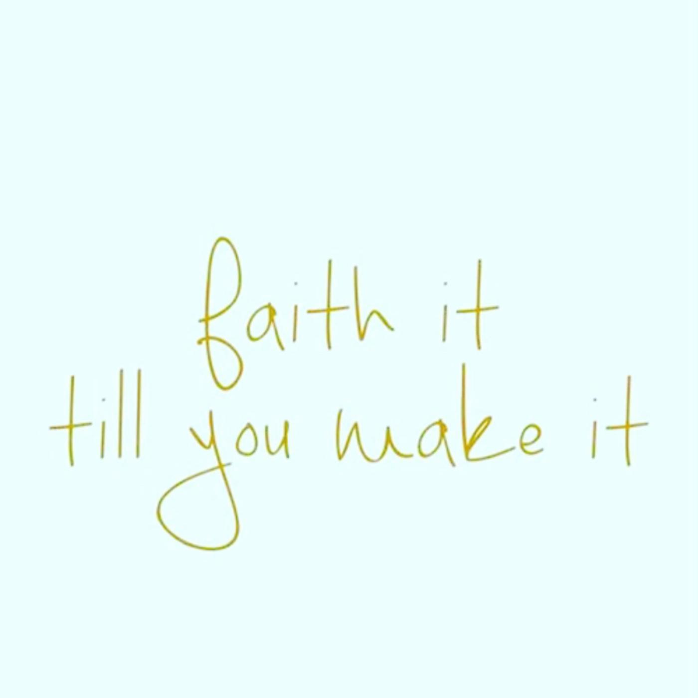 Faith it \u2018til you make it